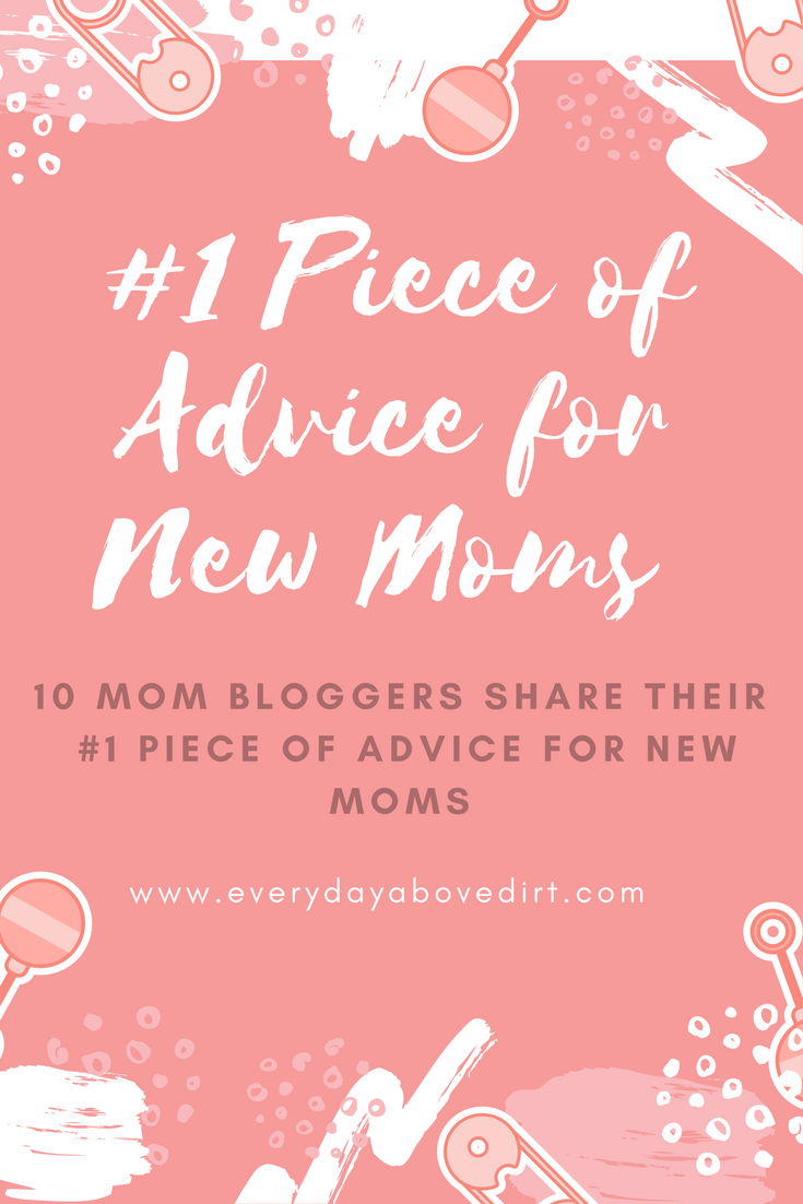 Being a mom is hard and you need other moms to help you along the way. I've asked 10 other moms to give their #1 Piece of Advice for New Moms to help you out.
